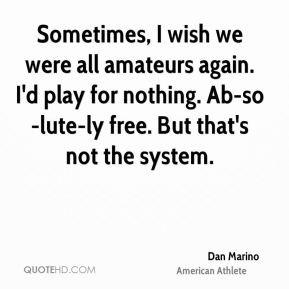 Dan Marino - Sometimes, I wish we were all amateurs again. I'd play ...