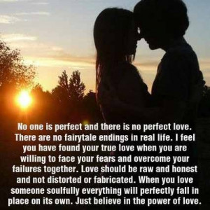 No one is perfect and there is no perfect love... just beleive in the ...