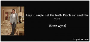 ... it simple. Tell the truth. People can smell the truth. - Steve Wynn