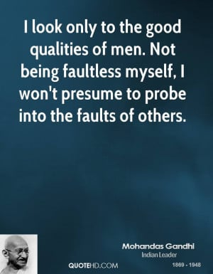 look only to the good qualities of men. Not being faultless myself ...