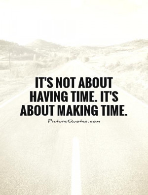 It's not about having time. It's about making time. Picture Quote #1