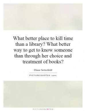 ... get to know someone than through her choice and treatment of books