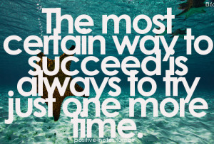 The most certain way to succeed is always to try just one more time.