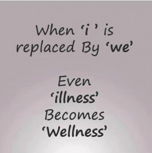 When 'i' is replaced by 'we' even ILLNESS becomes WELLNESS.