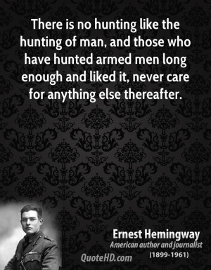 There is no hunting like the hunting of man, and those who have hunted ...