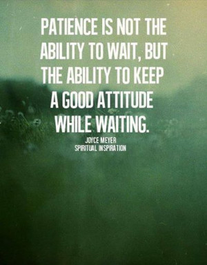 Patience is the ability to keep a good attitude while waiting ...