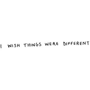 wish things were different