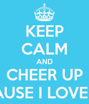 File Name : keep-calm-and-cheer-up-because-i-love-you.png Resolution ...