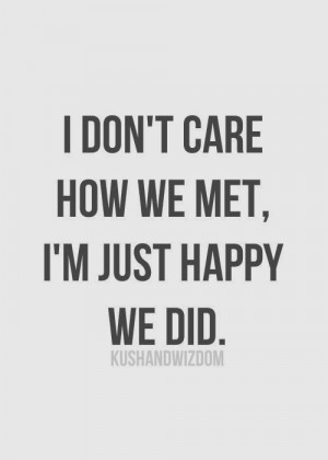 don't care how we met, I'm just happy we did