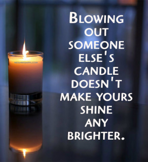 Blowing out someone else's candle doesn't make yours shine any ...