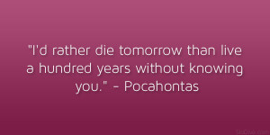 "... than live a hundred years without knowing you."" – Pocahontas"