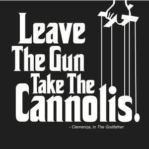 Leave the gun, take the cannolis.