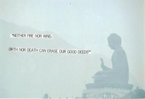 Neither fire nor wind, birth nor death can erase our good deeds.