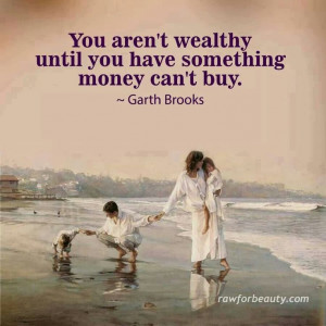 You Aren't Wealthy Until You Have Something Money Can't Buy