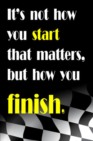 It's not how you start that matters, but how you finish.