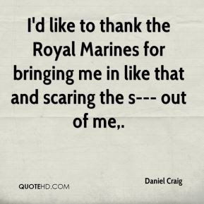 Daniel Craig - I'd like to thank the Royal Marines for bringing me in ...