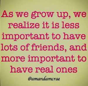 As we grow up, we realise it is less important to have lots of friends ...