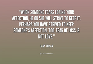 When someone fears losing your affection, he or she will strive to ...