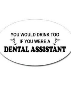 too if you were a dental assistant. Who stresses out dental assistants ...