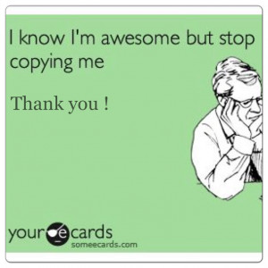 know I'm awesome but stop copying me. Thank you !