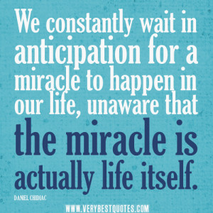 ... miracle to happen in our life, unaware that the miracle is actually