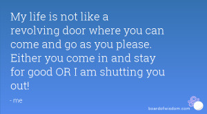 My life is not like a revolving door where you can come and go as you ...