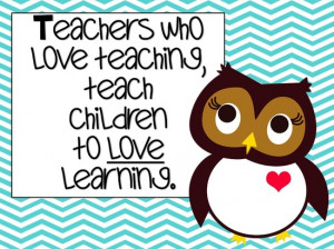 Teacher who love teaching, teach children to love learning.