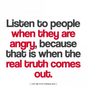 Listen to people when they are angry because that is when the truth ...