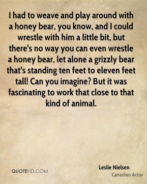Leslie Nielsen - I had to weave and play around with a honey bear, you ...