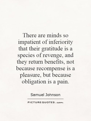 There are minds so impatient of inferiority that their gratitude is a ...