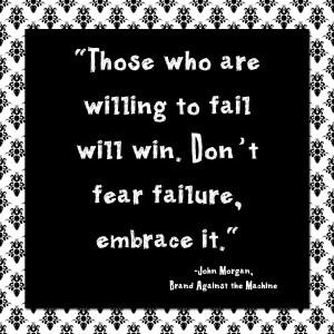 Don't fear failure, embrace it.