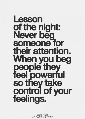 never beg someone for their attention when you beg people they feel ...