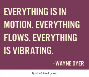 Everything is in motion. Everything flows. Everything is vibrating ...
