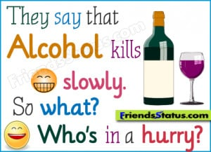 They say that alcohol kills slowly. So what? Who's in a hurry?