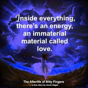 ... everything, there's an energy, an immaterial material called Love