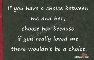 if you have a choice between me and her choose her because if you ...