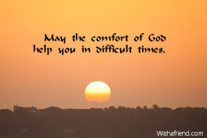 May the comfort of God help you in difficult times.