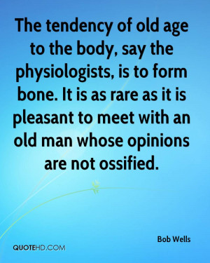 The tendency of old age to the body, say the physiologists, is to form ...