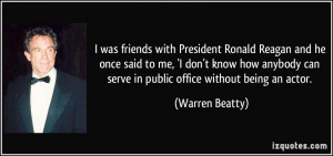 was friends with President Ronald Reagan and he once said to me, 'I ...