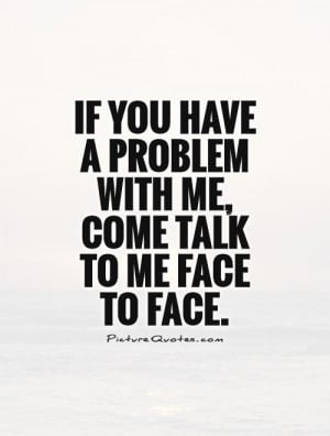 If you have a problem with me, come talk to me face to face. Picture ...