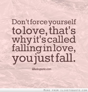 Don't force yourself to love, that's why it's called falling in love ...