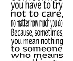 sometimes you have to try and not to care no matter how much you do ...