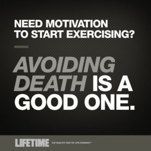 Need Motivation to start exercising? – Avoiding death is good one.