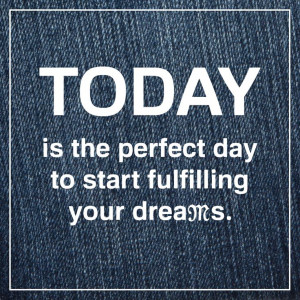 ... the perfect day to start fulfilling your dreams. #Quote #MissMeJeans