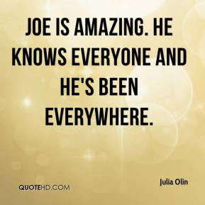... Olin - Joe is amazing. He knows everyone and he's been everywhere