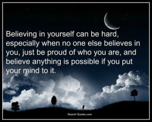 ... you are , and believe anything is possible if you put your mind to it