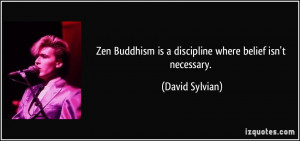 Zen Buddhism is a discipline where belief isn't necessary. - David ...