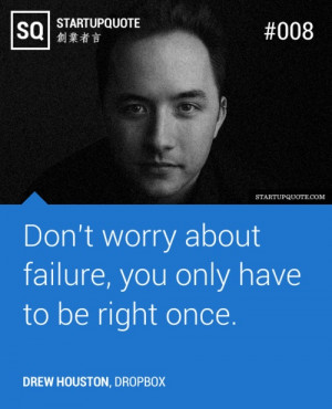 ... worry about failure, you only have to be right once. - Drew Houston
