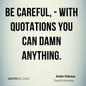 ... -malraux-quote-be-careful-with-quotations-you-can-damn-anything.jpg