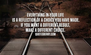 Everything in your life is a reflection of a choice you have made. If ...
